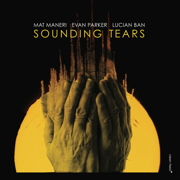 Mat Maneri/Evan Parker/Lucian Ban, Sounding Tears, Clean Feed - i migliori dischi jazz del 2017
